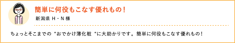 """簡単に何役もこなす優れもの! 新潟県 H・N様 ちょっとそこまでの""""おでかけ薄化粧""""に大助かりです。簡単に何役もこなす優れもの!"""