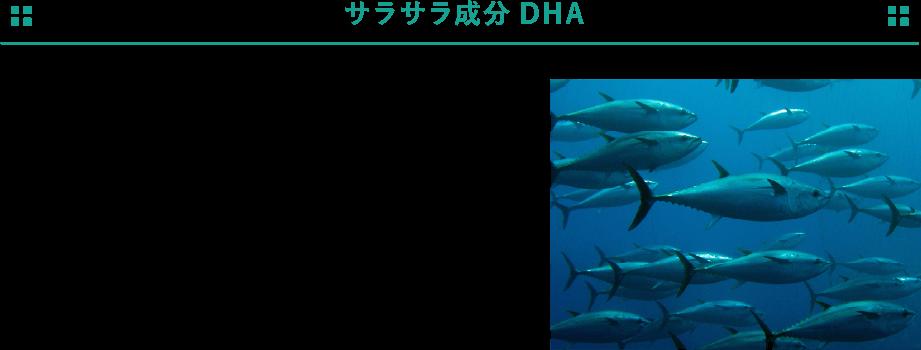 サラサラ成分DHA 「オメガ3脂肪酸(必須脂肪酸)」のひとつであるDHAはマグロやサバなどの青魚に多く含まれているサラサラ成分。脳の記憶装置「海馬」にも多く含まれています。