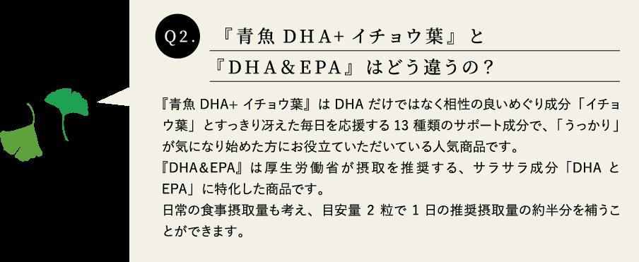 Q2.濃 『青魚DHA+イチョウ葉』と『DHA&EPA』はどう違うの? A.『青魚DHA+イチョウ葉』はDHAだけではなく相性の良いめぐり成分「イチョウ葉」とすっきり冴えた毎日を応援する13種類のサポート成分で、「うっかり」が気になり始めた方にお役立ていただいている人気商品です。『DHA&EPA』は厚生労働省が摂取を推奨する、サラサラ成分「DHAとEPA」に特化した商品です。日常の食事摂取量も考え、目安量2粒で1日の推奨摂取量の約半分を補うことができます。