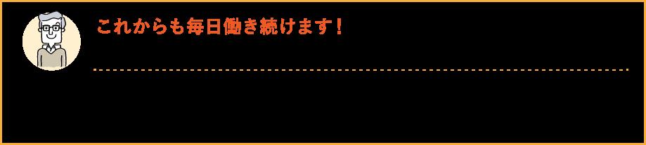 これからも毎日働き続けます!福岡県 T・O様 私もかなりの年齢だからと思い、青魚DHA+イチョウ葉にお世話になっています。これからもまだまだ働き続けたいと思っており、これも青魚DHA+イチョウ葉のおかげかなと思っています!