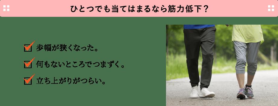 ひとつでも当てはまるなら筋力低下? ・歩幅が狭くなった。・何もないところでつまずく。・立ち上がりがつらい。